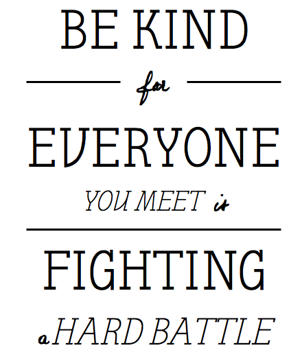 Be kind for everyone you meet is fighting a hard battle, inspirational quotes